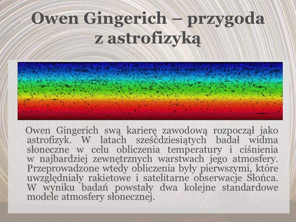 Owen Gingerich – przygoda z astrofizyką Owen Gingerich swą karierę zawodową rozpoczął jako astrofizyk. W latach sześćdziesiątych badał widma słoneczne