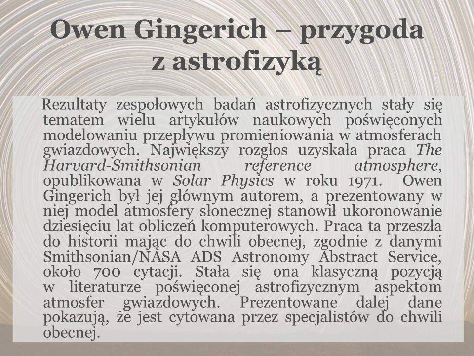 Owen Gingerich – przygoda z astrofizyką Rezultaty zespołowych badań astrofizycznych stały się tematem wielu artykułów naukowych poświęconych modelowan