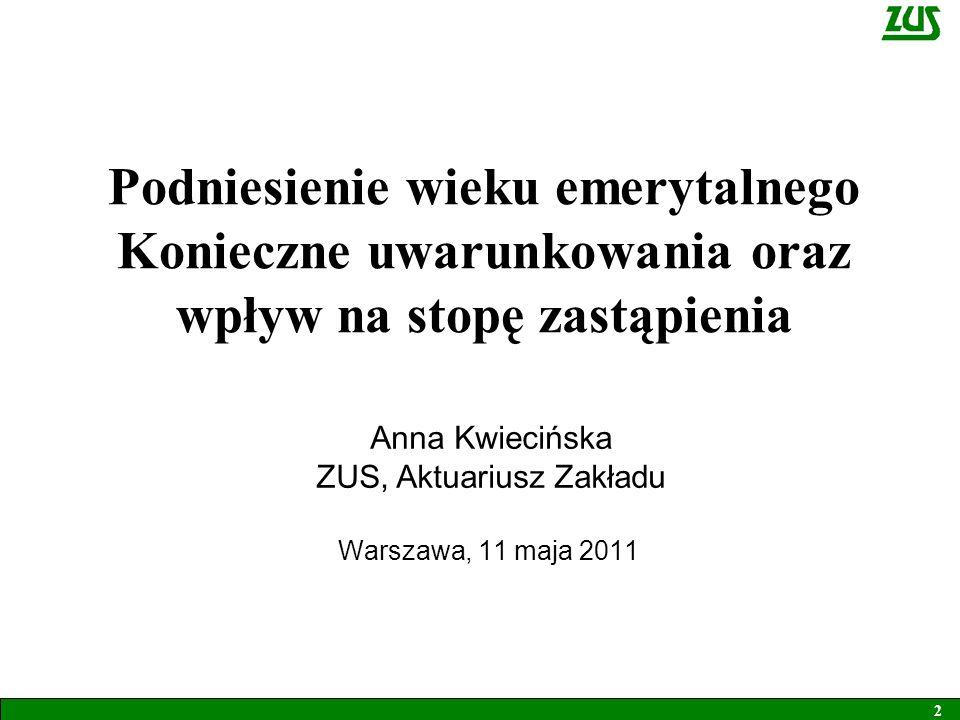 Podniesienie wieku emerytalnego Konieczne uwarunkowania oraz wpływ na stopę zastąpienia Warszawa, 11 maja 2011 Anna Kwiecińska ZUS, Aktuariusz Zakładu 2