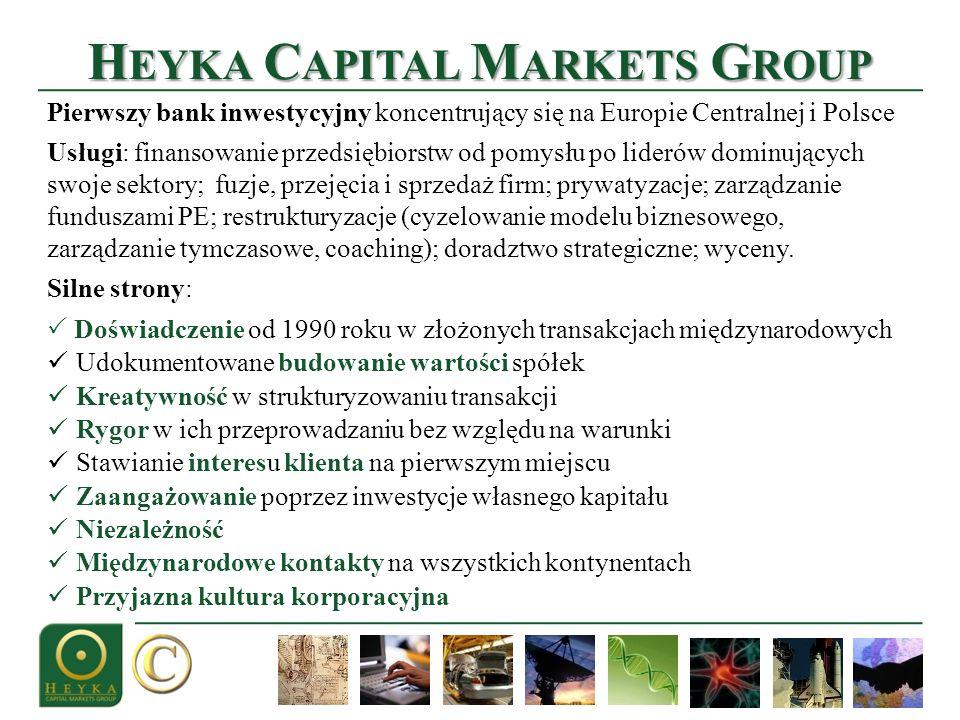 H EYKA C APITAL M ARKETS G ROUP Pierwszy bank inwestycyjny koncentrujący się na Europie Centralnej i Polsce Usługi: finansowanie przedsiębiorstw od pomysłu po liderów dominujących swoje sektory; fuzje, przejęcia i sprzedaż firm; prywatyzacje; zarządzanie funduszami PE; restrukturyzacje (cyzelowanie modelu biznesowego, zarządzanie tymczasowe, coaching); doradztwo strategiczne; wyceny.
