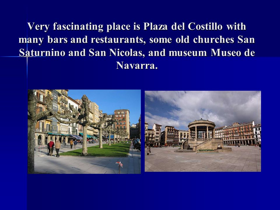 Very fascinating place is Plaza del Costillo with many bars and restaurants, some old churches San Saturnino and San Nicolas, and museum Museo de Nava