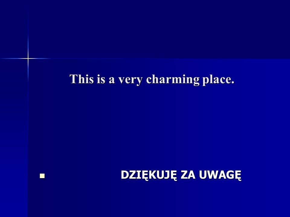 This is a very charming place. DZIĘKUJĘ ZA UWAGĘ DZIĘKUJĘ ZA UWAGĘ