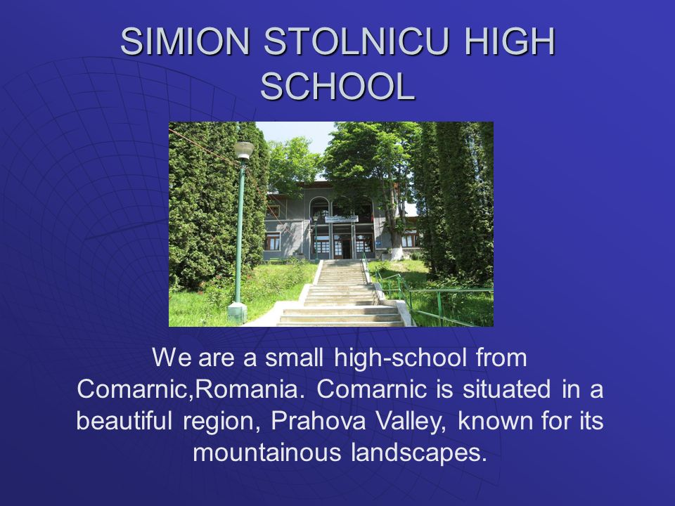 SIMION STOLNICU HIGH SCHOOL We are a small high-school from Comarnic,Romania. Comarnic is situated in a beautiful region, Prahova Valley, known for it