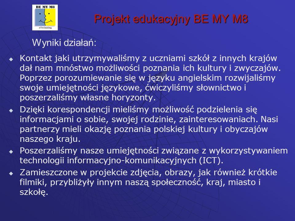 Projekt edukacyjny BE MY M8 Wyniki działań: Kontakt jaki utrzymywaliśmy z uczniami szkół z innych krajów dał nam mnóstwo możliwości poznania ich kultury i zwyczajów.