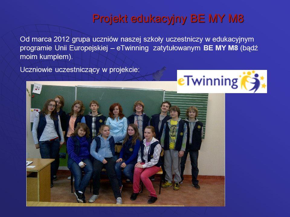Projekt edukacyjny BE MY M8 Od marca 2012 grupa uczniów naszej szkoły uczestniczy w edukacyjnym programie Unii Europejskiej – eTwinning zatytułowanym BE MY M8 (bądź moim kumplem).