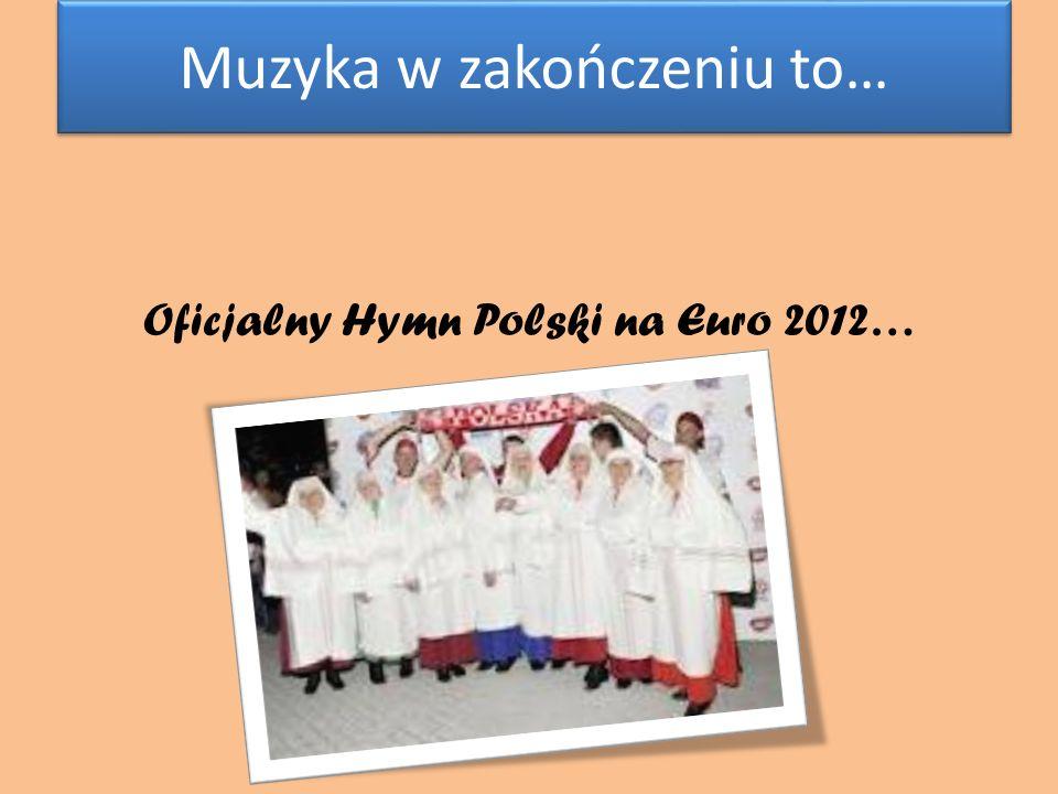 Muzyka w zakończeniu to… Muzyka w zakończeniu to… Oficjalny Hymn Polski na Euro 2012…