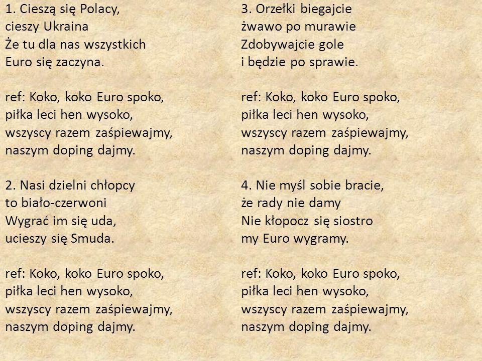 1. Cieszą się Polacy, cieszy Ukraina Że tu dla nas wszystkich Euro się zaczyna. ref: Koko, koko Euro spoko, piłka leci hen wysoko, wszyscy razem zaśpi