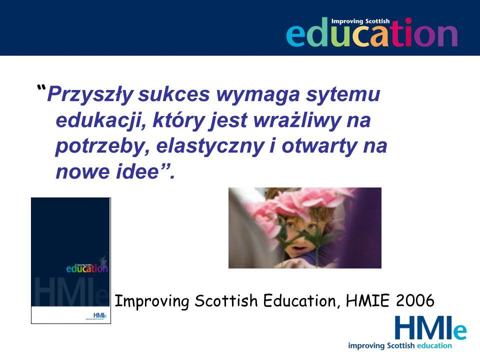 Przyszły sukces wymaga sytemu edukacji, który jest wrażliwy na potrzeby, elastyczny i otwarty na nowe idee. Improving Scottish Education, HMIE 2006