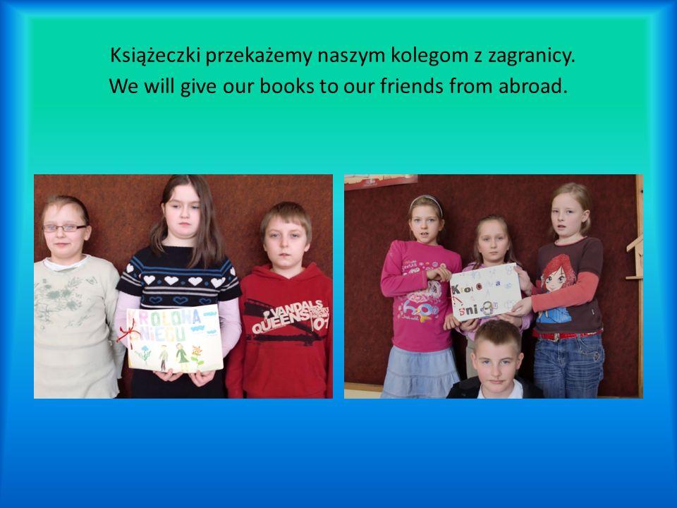 Książeczki przekażemy naszym kolegom z zagranicy. We will give our books to our friends from abroad.