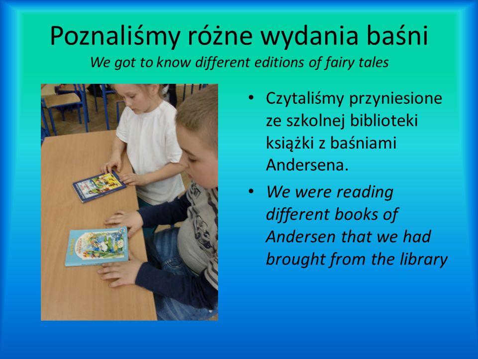 Poznaliśmy różne wydania baśni We got to know different editions of fairy tales Czytaliśmy przyniesione ze szkolnej biblioteki książki z baśniami Andersena.