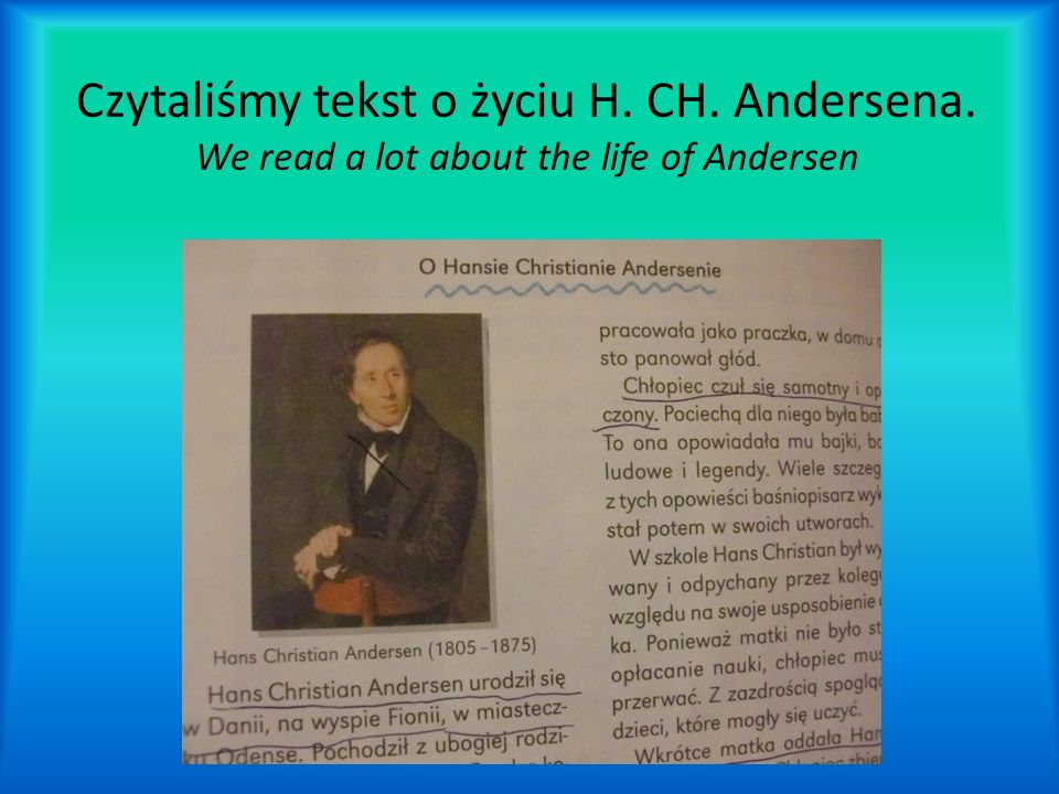 Czytaliśmy tekst o życiu H. CH. Andersena. We read a lot about the life of Andersen