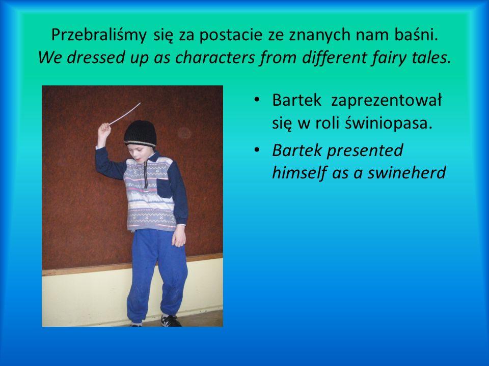 Przebraliśmy się za postacie ze znanych nam baśni. We dressed up as characters from different fairy tales. Bartek zaprezentował się w roli świniopasa.