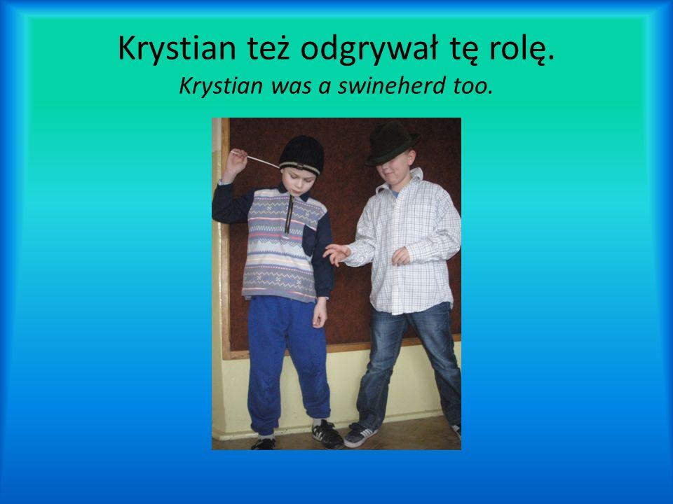 Krystian też odgrywał tę rolę. Krystian was a swineherd too.