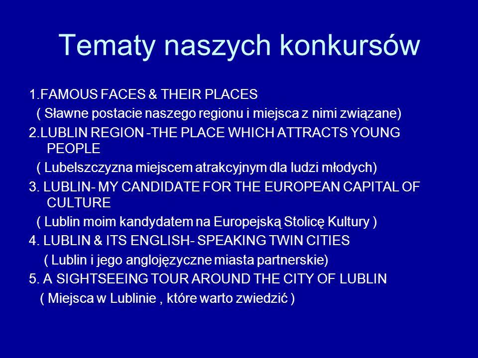 Tematy naszych konkursów 1.FAMOUS FACES & THEIR PLACES ( Sławne postacie naszego regionu i miejsca z nimi związane) 2.LUBLIN REGION -THE PLACE WHICH A