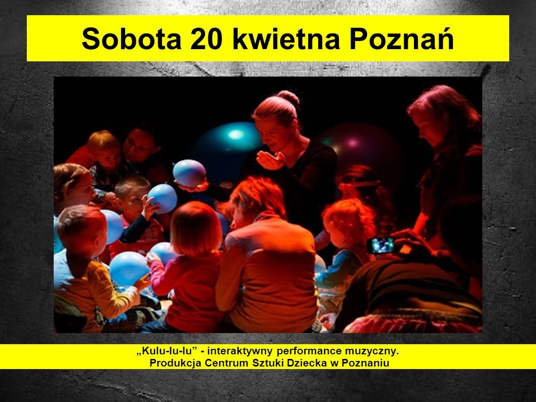 Sobota 20 kwietna Poznań Kulu-lu-lu - interaktywny performance muzyczny.