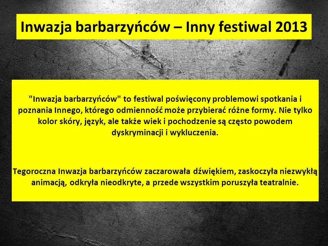Inwazja barbarzyńców – Inny festiwal 2013 Inwazja barbarzyńców to festiwal poświęcony problemowi spotkania i poznania Innego, którego odmienność może przybierać różne formy.