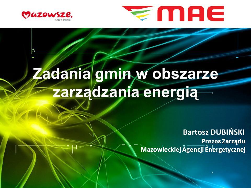 Zadania gmin w obszarze zarządzania energią Bartosz DUBIŃSKI Prezes Zarządu Mazowieckiej Agencji Energetycznej