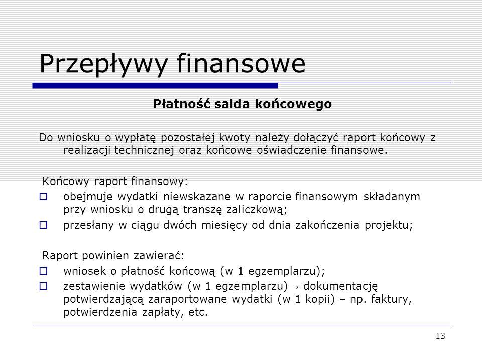 13 Przepływy finansowe Płatność salda końcowego Do wniosku o wypłatę pozostałej kwoty należy dołączyć raport końcowy z realizacji technicznej oraz koń