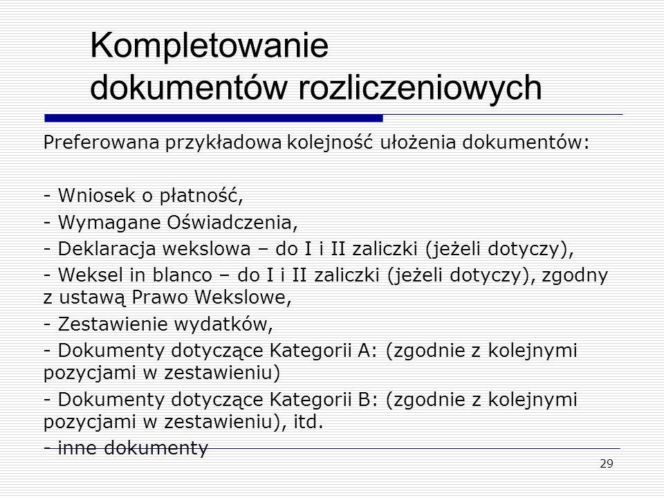 29 Kompletowanie dokumentów rozliczeniowych Preferowana przykładowa kolejność ułożenia dokumentów: - Wniosek o płatność, - Wymagane Oświadczenia, - De