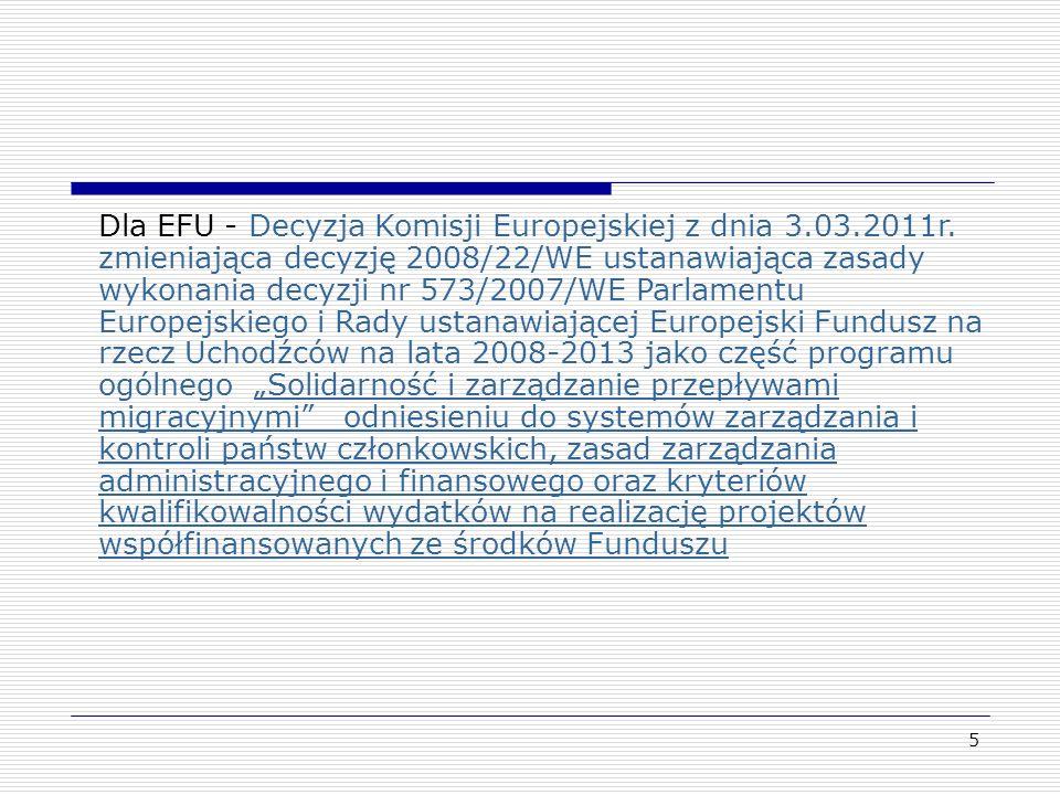 6 Dla EFIOPT – Decyzja Komisji z dnia 3 marca 2011 zmieniająca decyzję 2008/457/WE ustanawiającą zasady wykonania decyzji Rady 2007/435/WE ustanawiającej Europejski Fundusz na rzecz Integracji Obywateli Państw Trzecich na lata 2007–2013 jako część_ programu ogólnego Solidarność i zarządzanie przepływami migracyjnymi w odniesieniu do systemów zarządzania i kontroli państw członkowskich, zasad zarządzania administracyjnego i finansowego oraz kryteriów kwalifikowalności wydatków na realizację projektów współfinansowanych ze środków Funduszu.