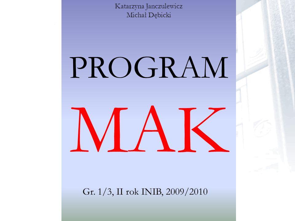 PROGRAM MAK Gr. 1/3, II rok INIB, 2009/2010 Katarzyna Janczulewicz Michał Dębicki