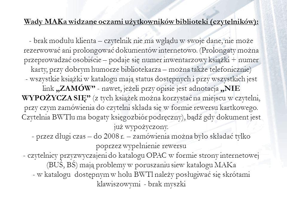 Wady MAKa widzane oczami użytkowników biblioteki (czytelników): - brak modułu klienta – czytelnik nie ma wglądu w swoje dane, nie może rezerwować ani