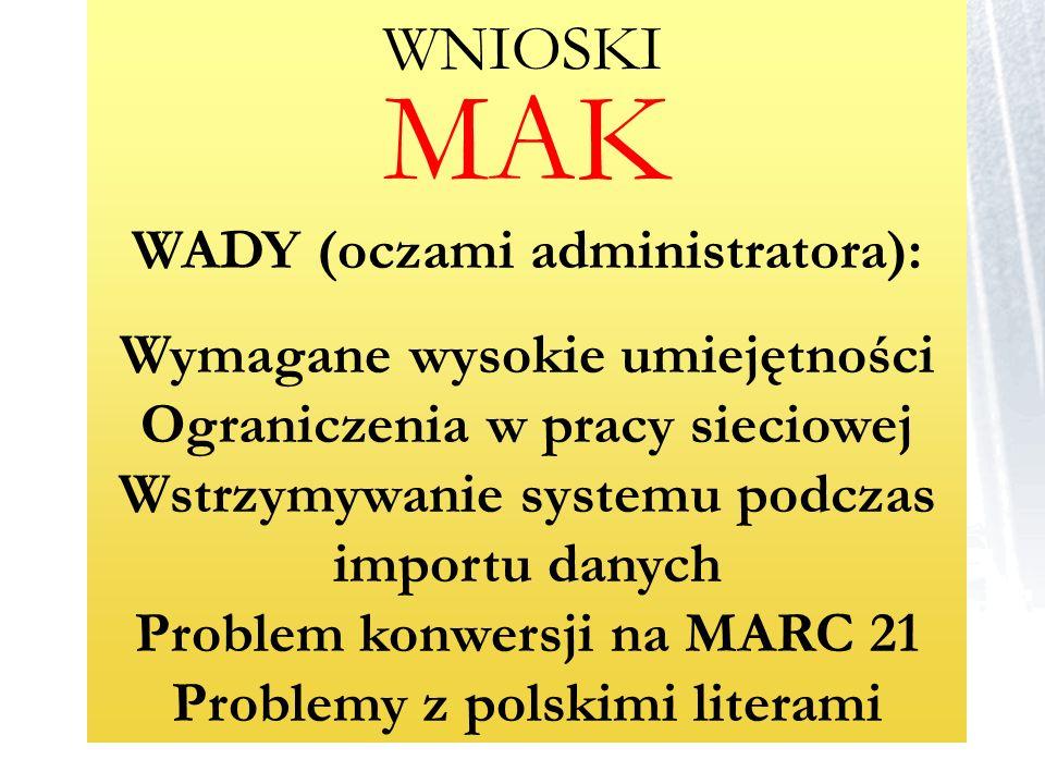 MAK WADY (oczami administratora): Wymagane wysokie umiejętności Ograniczenia w pracy sieciowej Wstrzymywanie systemu podczas importu danych Problem ko