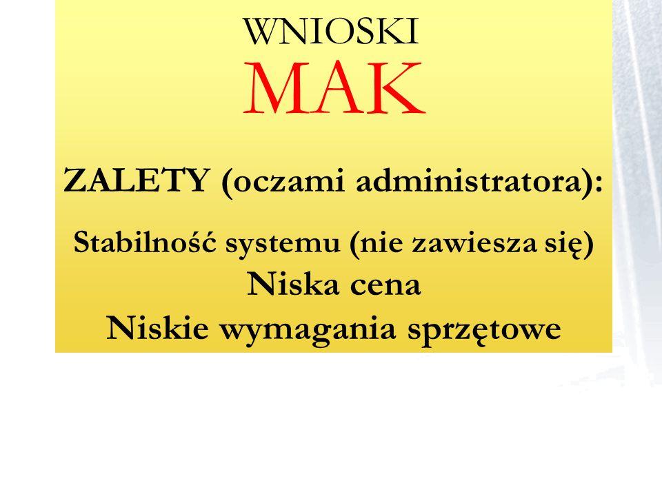 MAK ZALETY (oczami administratora): Stabilność systemu (nie zawiesza się) Niska cena Niskie wymagania sprzętowe WNIOSKI