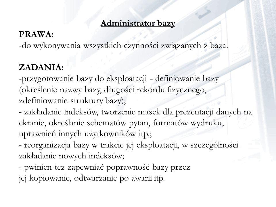 Administrator bazy PRAWA: -do wykonywania wszystkich czynności związanych z baza. ZADANIA: -przygotowanie bazy do eksploatacji - definiowanie bazy (ok