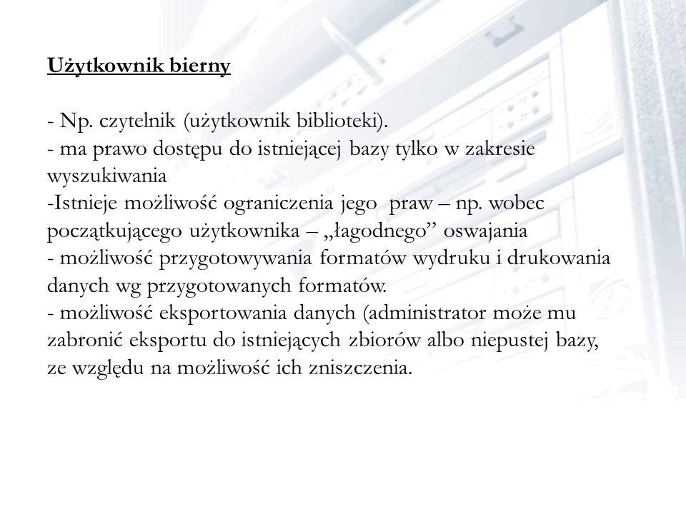 Użytkownik bierny - Np. czytelnik (użytkownik biblioteki). - ma prawo dostępu do istniejącej bazy tylko w zakresie wyszukiwania -Istnieje możliwość og