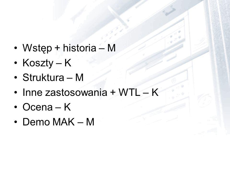 Wstęp + historia – M Koszty – K Struktura – M Inne zastosowania + WTL – K Ocena – K Demo MAK – M