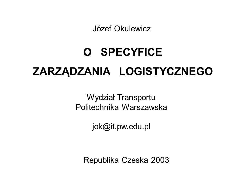 O SPECYFICE ZARZĄDZANIA LOGISTYCZNEGO Józef Okulewicz Wydział Transportu Politechnika Warszawska jok@it.pw.edu.pl Republika Czeska 2003