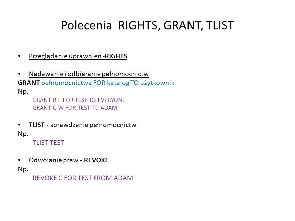 Polecenia RIGHTS, GRANT, TLIST Przeglądanie uprawnień -RIGHTS Nadawanie i odbieranie pełnomocnictw GRANT pełnomocnictwa FOR katalog TO użytkownik Np.