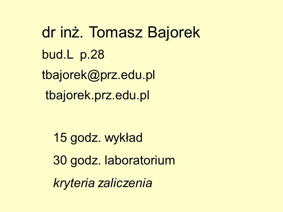 dr inż. Tomasz Bajorek bud.L p.28 tbajorek@prz.edu.pl tbajorek.prz.edu.pl 15 godz. wykład 30 godz. laboratorium kryteria zaliczenia