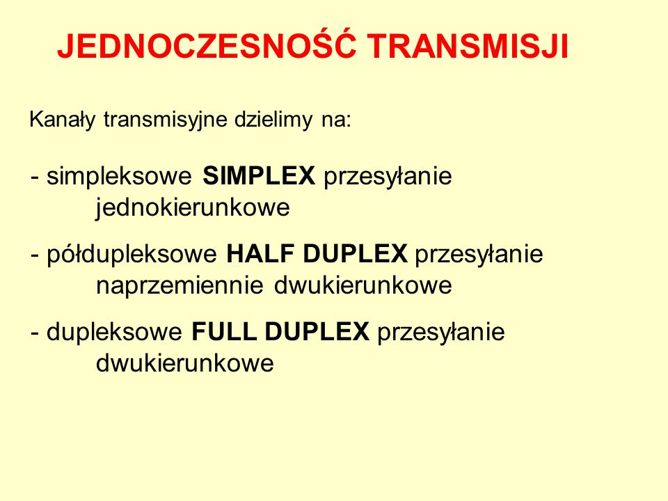 Kanały transmisyjne dzielimy na: JEDNOCZESNOŚĆ TRANSMISJI - simpleksowe SIMPLEX przesyłanie jednokierunkowe - półdupleksowe HALF DUPLEX przesyłanie na