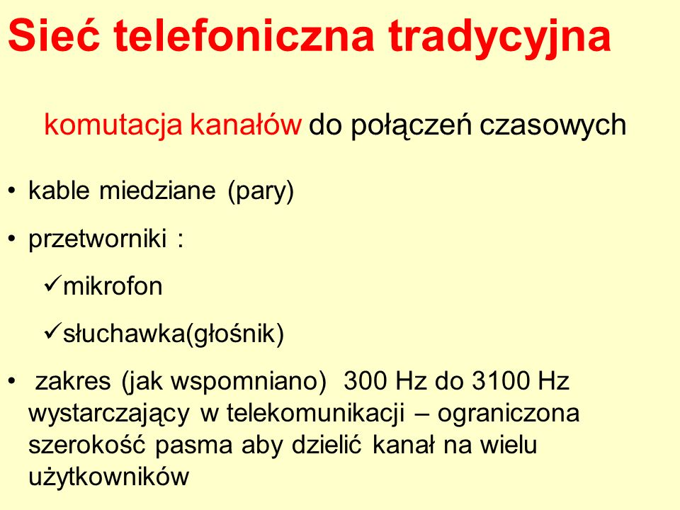 Sieć telefoniczna tradycyjna kable miedziane (pary) przetworniki : mikrofon słuchawka(głośnik) zakres (jak wspomniano) 300 Hz do 3100 Hz wystarczający