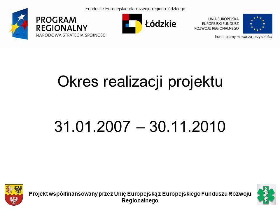 Okres realizacji projektu 31.01.2007 – 30.11.2010 Inwestujemy w waszą przyszłość Projekt współfinansowany przez Unię Europejską z Europejskiego Fundus