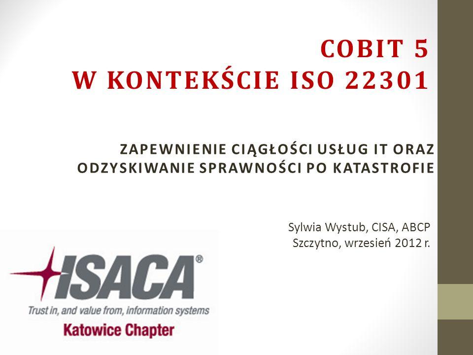 Sylwia Wystub, CISA, ABCP Szczytno, wrzesień 2012 r. ZAPEWNIENIE CIĄGŁOŚCI USŁUG IT ORAZ ODZYSKIWANIE SPRAWNOŚCI PO KATASTROFIE COBIT 5 W KONTEKŚCIE I