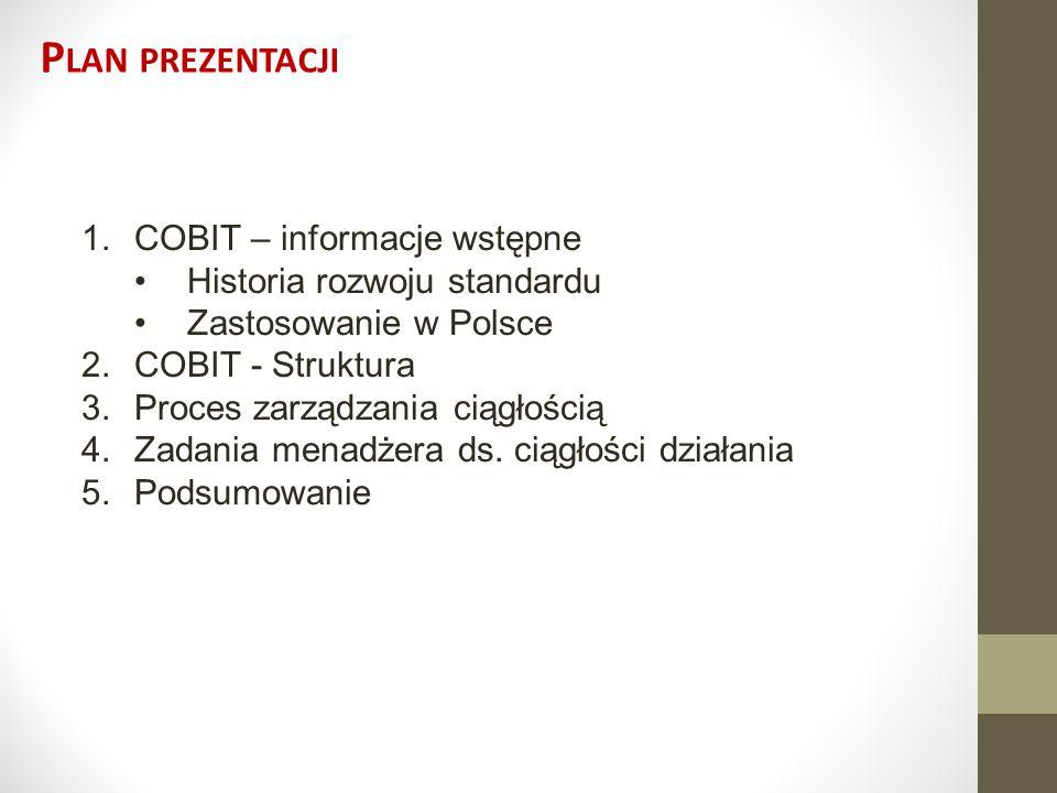 P LAN PREZENTACJI 1.COBIT – informacje wstępne Historia rozwoju standardu Zastosowanie w Polsce 2.COBIT - Struktura 3.Proces zarządzania ciągłością 4.