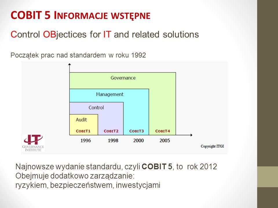 COBIT 5 I NFORMACJE WSTĘPNE Control OBjectices for IT and related solutions Początek prac nad standardem w roku 1992 Najnowsze wydanie standardu, czyl