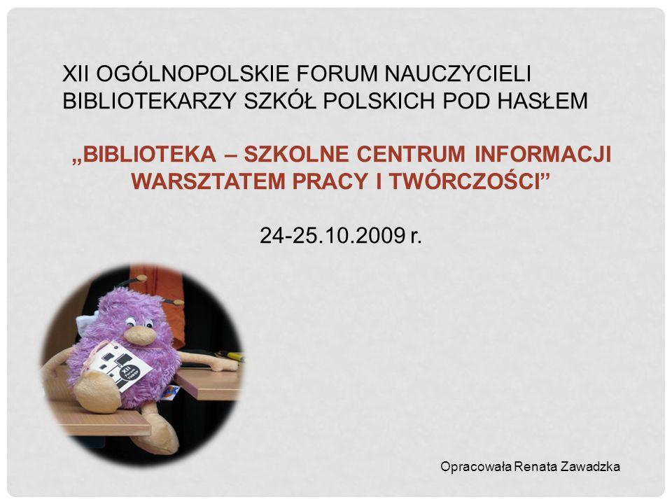 XII OGÓLNOPOLSKIE FORUM NAUCZYCIELI BIBLIOTEKARZY SZKÓŁ POLSKICH POD HASŁEM BIBLIOTEKA – SZKOLNE CENTRUM INFORMACJI WARSZTATEM PRACY I TWÓRCZOŚCI 24-2