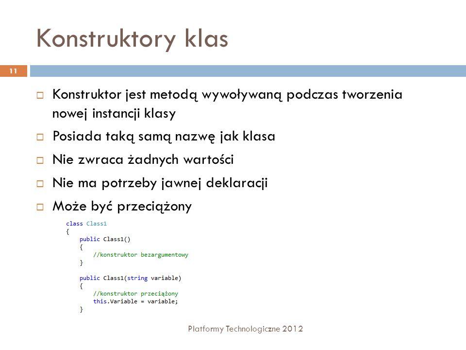 Konstruktory klas Platformy Technologiczne 2012 11 Konstruktor jest metodą wywoływaną podczas tworzenia nowej instancji klasy Posiada taką samą nazwę