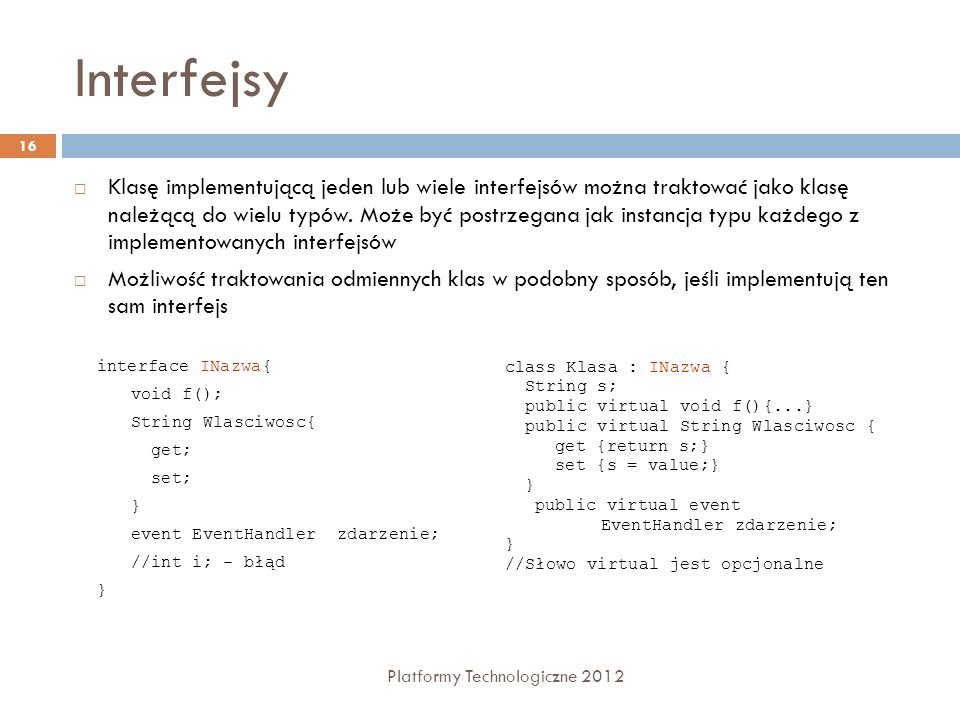 Interfejsy Platformy Technologiczne 2012 16 Klasę implementującą jeden lub wiele interfejsów można traktować jako klasę należącą do wielu typów. Może