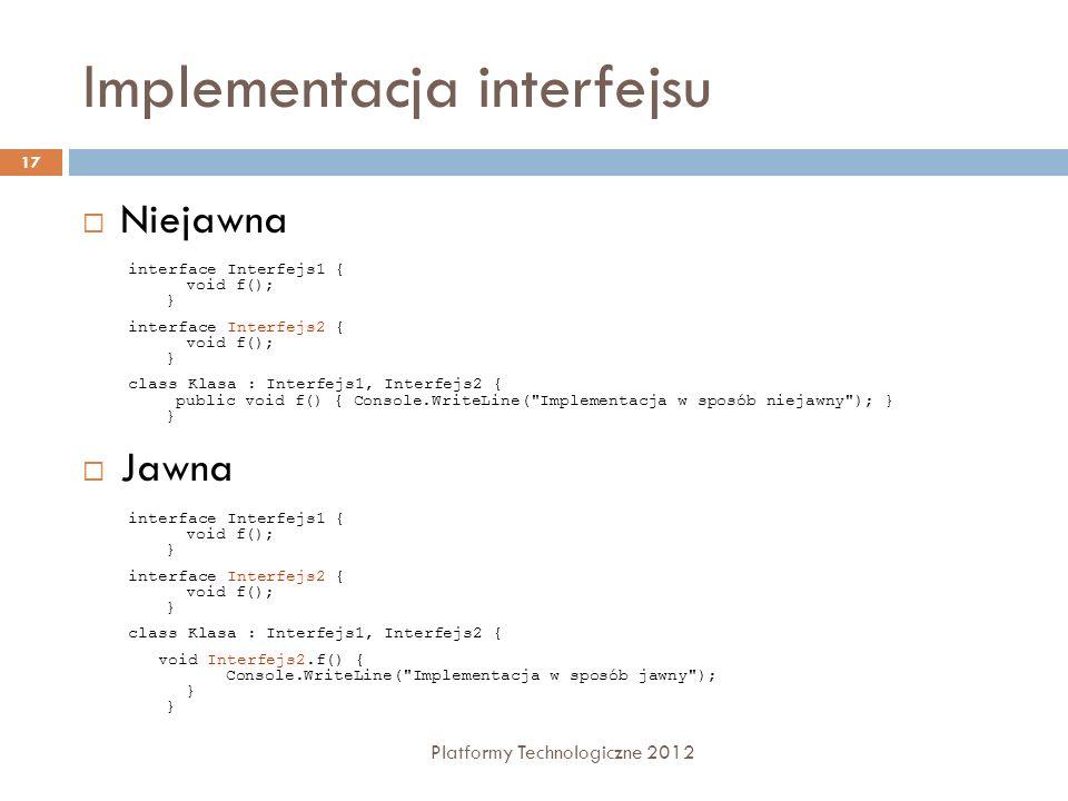 Implementacja interfejsu Platformy Technologiczne 2012 17 Niejawna Jawna interface Interfejs1 { void f(); } interface Interfejs2 { void f(); } class K