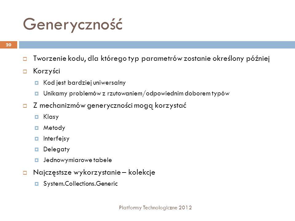 Generyczność Platformy Technologiczne 2012 20 Tworzenie kodu, dla którego typ parametrów zostanie określony później Korzyści Kod jest bardziej uniwers