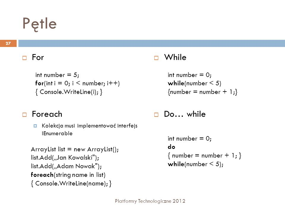Pętle For Foreach Kolekcja musi implementować interfejs IEnumerable While Do… while 27 Platformy Technologiczne 2012 int number = 0; while(number < 5)