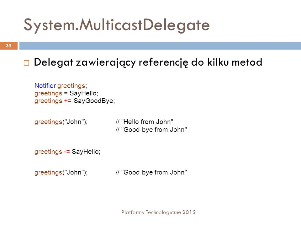System.MulticastDelegate Platformy Technologiczne 2012 32 Delegat zawierający referencję do kilku metod Notifier greetings; greetings = SayHello; gree