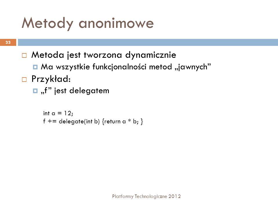 Metody anonimowe Platformy Technologiczne 2012 33 Metoda jest tworzona dynamicznie Ma wszystkie funkcjonalności metod jawnych Przykład: f jest delegat