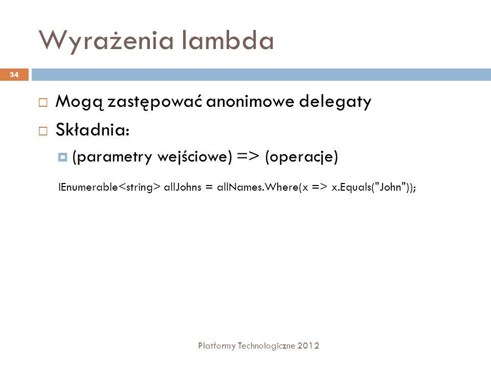 Wyrażenia lambda Platformy Technologiczne 2012 34 Mogą zastępować anonimowe delegaty Składnia: (parametry wejściowe) => (operacje) IEnumerable allJohn