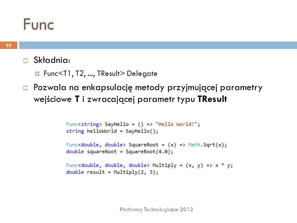Func Platformy Technologiczne 2012 35 Składnia: Func Delegate Pozwala na enkapsulację metody przyjmującej parametry wejściowe T i zwracającej parametr